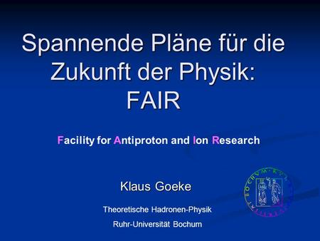 Spannende Pläne für die Zukunft der Physik: FAIR Klaus Goeke Theoretische Hadronen-Physik Ruhr-Universität Bochum Facility for Antiproton and Ion Research.