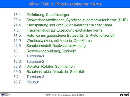 MP-41 Teil 2: Physik exotischer Kerne, SS-2012 MP-41 Teil 2: Physik exotischer Kerne 13.4.Einführung, Beschleuniger 20.4.Schwerionenreaktionen, Synthese.
