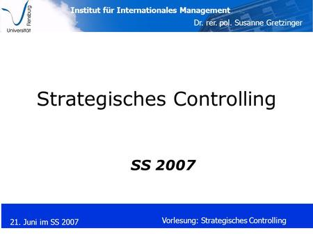Institut für Internationales Management Dr. rer. pol. Susanne Gretzinger 21. Juni im SS 2007 Vorlesung: Strategisches Controlling Strategisches Controlling.