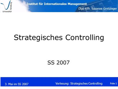 Institut für Internationales Management Dipl. Kffr. Susanne Gretzinger 3. Mai im SS 2007 Vorlesung: Strategisches Controlling Folie 1 Strategisches Controlling.