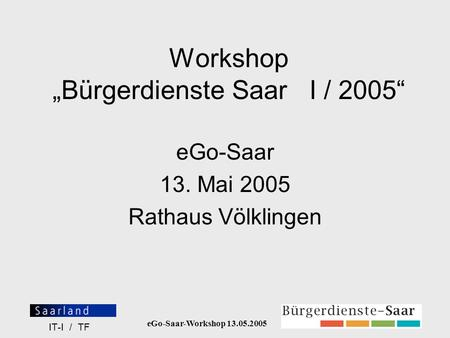 EGo-Saar-Workshop 13.05.2005 IT-I / TF Workshop Bürgerdienste Saar I / 2005 eGo-Saar 13. Mai 2005 Rathaus Völklingen.