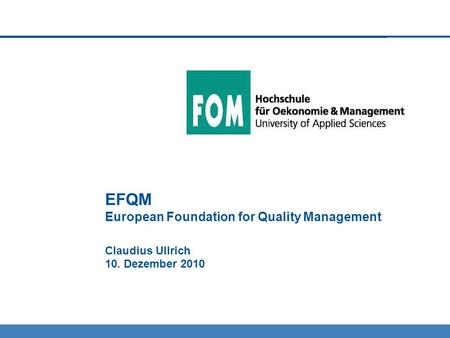 EFQM European Foundation for Quality Management Claudius Ullrich 10. Dezember 2010.