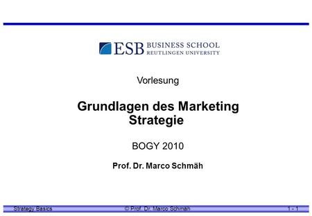 Strategy Basics© Prof. Dr. Marco Schmäh1 - 1 Vorlesung Grundlagen des Marketing Strategie BOGY 2010 Prof. Dr. Marco Schmäh.