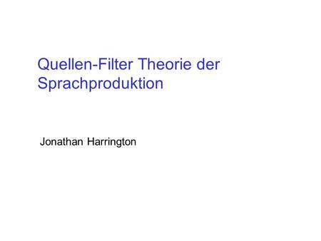 Quellen-Filter Theorie der Sprachproduktion Jonathan Harrington.