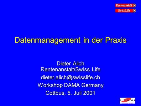 Datenmanagement in der Praxis Dieter Alich Rentenanstalt/Swiss Life Workshop DAMA Germany Cottbus, 5. Juli 2001.