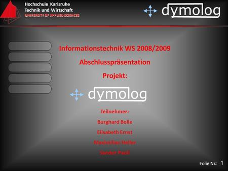 Hochschule Karlsruhe Technik und Wirtschaft UNIVERSITY OF APPLIED SCIENCES dymolog Folie Nr.: Informationstechnik WS 2008/2009 Abschlusspräsentation Projekt:
