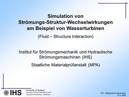 ZES - Mitgliederversammlung 17.6. 2004 University of Stuttgart Institute of Fluid Mechanics and Hydraulic Machinery, Germany IHS Simulation von Strömungs-Struktur-Wechselwirkungen.