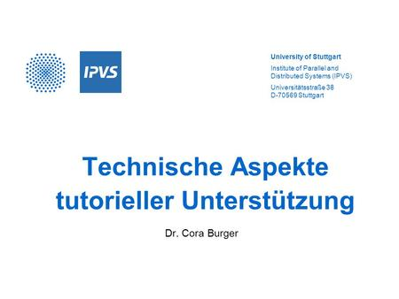 University of Stuttgart Institute of Parallel and Distributed Systems (IPVS) Universitätsstraße 38 D-70569 Stuttgart Technische Aspekte tutorieller Unterstützung.