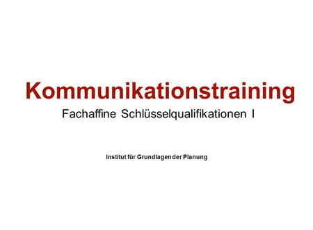 Institut für Grundlagen der Planung– Universität Stuttgart Institute for the Foundations of Planning – University of Stuttgart Kommunikationstraining Fachaffine.