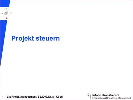 LV: Projektmanagement, SS2002, Dr. M. Koch 1 Informationsberufe Information & Knowledge Management Projekt steuern.