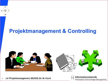 LV: Projektmanagement, SS2002, Dr. M. Koch 1 Informationsberufe Information & Knowledge Management Projektmanagement & Controlling.