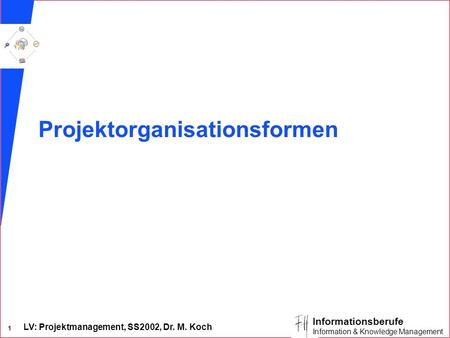 LV: Projektmanagement, SS2002, Dr. M. Koch 1 Informationsberufe Information & Knowledge Management Projektorganisationsformen.