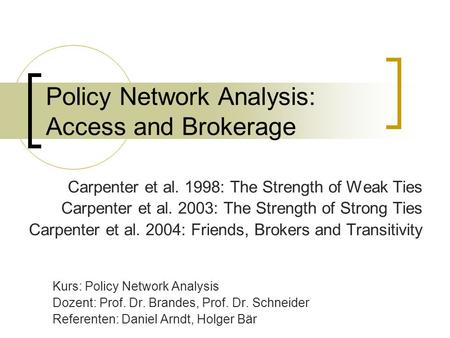 Policy Network Analysis: Access and Brokerage Carpenter et al. 1998: The Strength of Weak Ties Carpenter et al. 2003: The Strength of Strong Ties Carpenter.