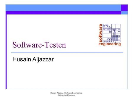 Software engineering Husain Aljazzar, Software Engineering, Universität Konstanz Software-Testen Husain Aljazzar.