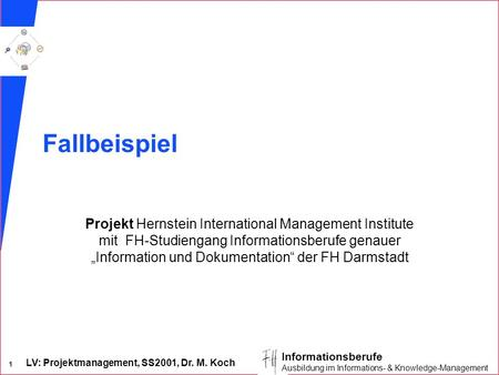 LV: Projektmanagement, SS2001, Dr. M. Koch 1 Informationsberufe Ausbildung im Informations- & Knowledge-Management Fallbeispiel Projekt Hernstein International.