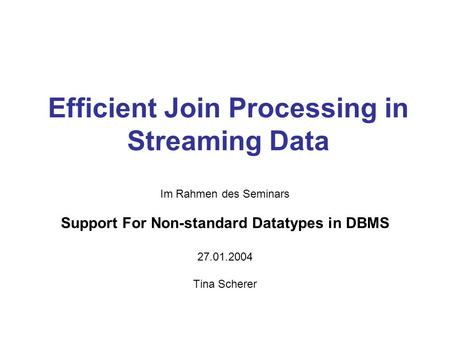 Efficient Join Processing in Streaming Data Im Rahmen des Seminars Support For Non-standard Datatypes in DBMS 27.01.2004 Tina Scherer.