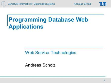 Lehrstuhl Informatik III: Datenbanksysteme Andreas Scholz 1 Programming Database Web Applications Web Service Technologies Andreas Scholz.