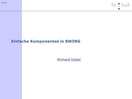 FH-Hof Einfache Komponenten in SWING Richard Göbel.
