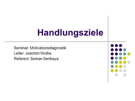 Handlungsziele Seminar: Motivationsdiagnostik Leiter: Joachim Wutke