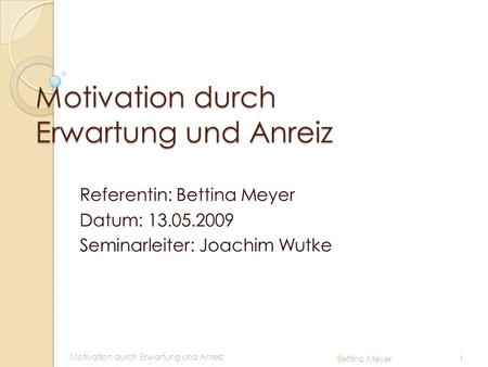 Motivation durch Erwartung und Anreiz Bettina Meyer 1 Motivation durch Erwartung und Anreiz Referentin: Bettina Meyer Datum: 13.05.2009 Seminarleiter: