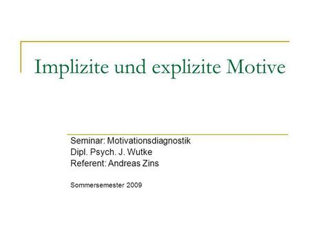 Implizite und explizite Motive Seminar: Motivationsdiagnostik Dipl. Psych. J. Wutke Referent: Andreas Zins Sommersemester 2009.