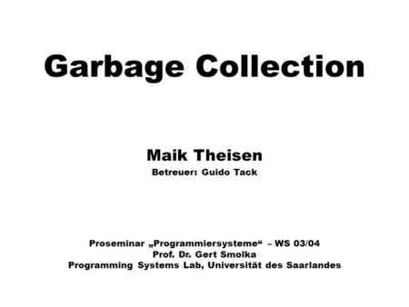 Garbage Collection Maik Theisen Betreuer: Guido Tack Proseminar Programmiersysteme – WS 03/04 Prof. Dr. Gert Smolka Programming Systems Lab, Universität.