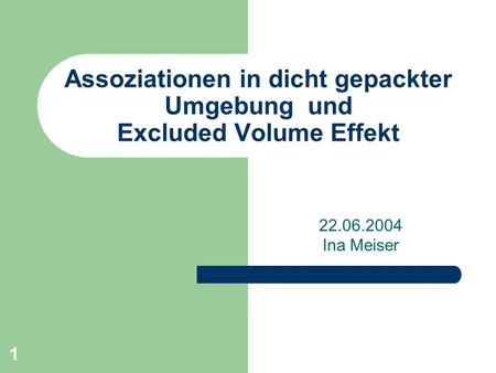 1 Assoziationen in dicht gepackter Umgebung und Excluded Volume Effekt 22.06.2004 Ina Meiser.