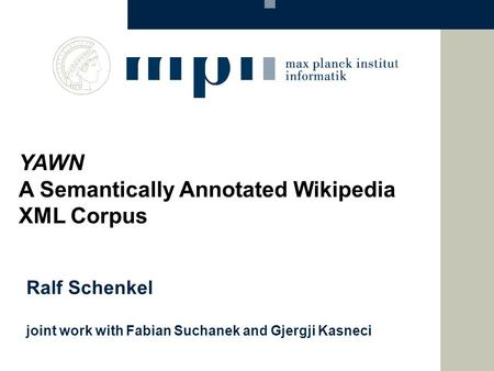 Ralf Schenkel joint work with Fabian Suchanek and Gjergji Kasneci YAWN A Semantically Annotated Wikipedia XML Corpus.