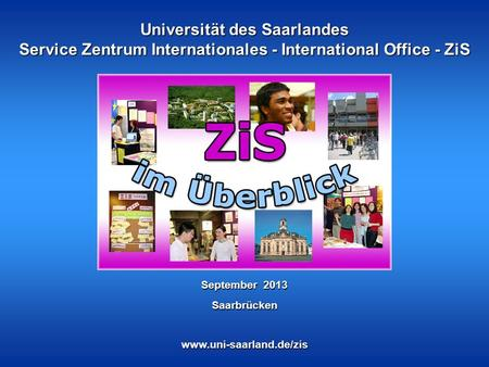 Universität des Saarlandes Service Zentrum Internationales - International Office - ZiS www.uni-saarland.de/zis September 2013 Saarbrücken.