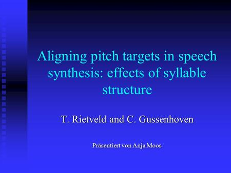 Aligning pitch targets in speech synthesis: effects of syllable structure T. Rietveld and C. Gussenhoven Präsentiert von Anja Moos.