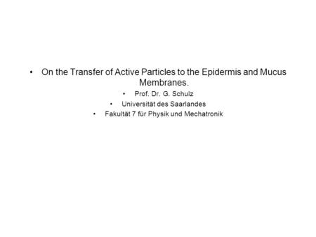 On the Transfer of Active Particles to the Epidermis and Mucus Membranes. Prof. Dr. G. Schulz Universität des Saarlandes Fakultät 7 für Physik und Mechatronik.
