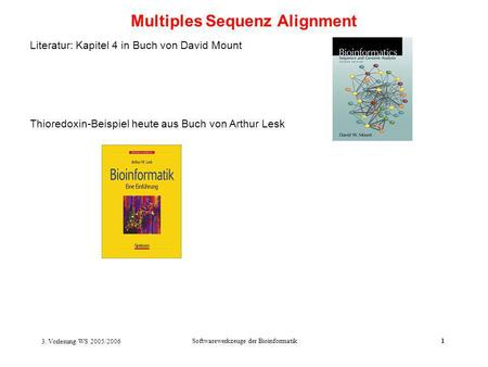 3. Vorlesung WS 2005/2006 Softwarewerkzeuge der Bioinformatik1 Multiples Sequenz Alignment Literatur: Kapitel 4 in Buch von David Mount Thioredoxin-Beispiel.