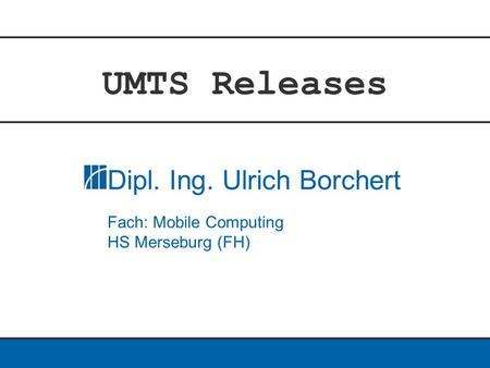 UMTS Releases Dipl. Ing. Ulrich Borchert Fach: Mobile Computing HS Merseburg (FH)