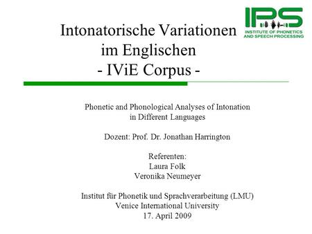 Intonatorische Variationen im Englischen - IViE Corpus - Phonetic and Phonological Analyses of Intonation in Different Languages Dozent: Prof. Dr. Jonathan.