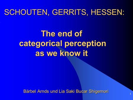 1 SCHOUTEN, GERRITS, HESSEN: Bärbel Arnds und Lia Saki Bucar Shigemori The end of categorical perception categorical perception as we know it.