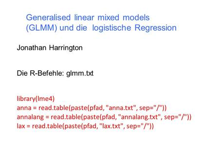 Generalised linear mixed models (GLMM) und die logistische Regression Jonathan Harrington Die R-Befehle: glmm.txt library(lme4) anna = read.table(paste(pfad,