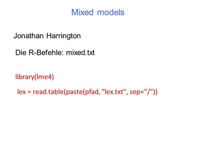 Mixed models Jonathan Harrington Die R-Befehle: mixed.txt library(lme4) lex = read.table(paste(pfad, lex.txt, sep=/))