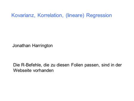 Kovarianz, Korrelation, (lineare) Regression Jonathan Harrington Die R-Befehle, die zu diesen Folien passen, sind in der Webseite vorhanden.