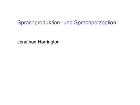 Sprachproduktion- und Sprachperzeption Jonathan Harrington.