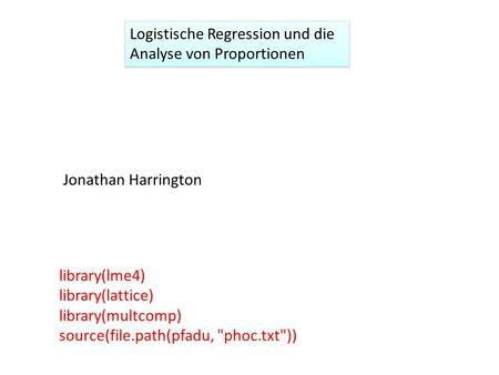 Logistische Regression und die Analyse von Proportionen Jonathan Harrington library(lme4) library(lattice) library(multcomp) source(file.path(pfadu, phoc.txt))