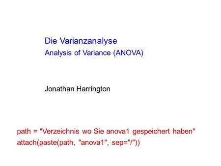 Die Varianzanalyse Jonathan Harrington Analysis of Variance (ANOVA) path = Verzeichnis wo Sie anova1 gespeichert haben attach(paste(path, anova1, sep=/))