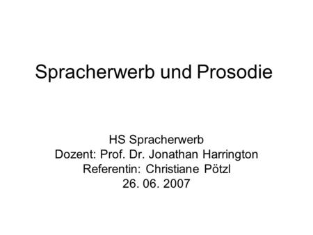 Spracherwerb und Prosodie HS Spracherwerb Dozent: Prof. Dr. Jonathan Harrington Referentin: Christiane Pötzl 26. 06. 2007.