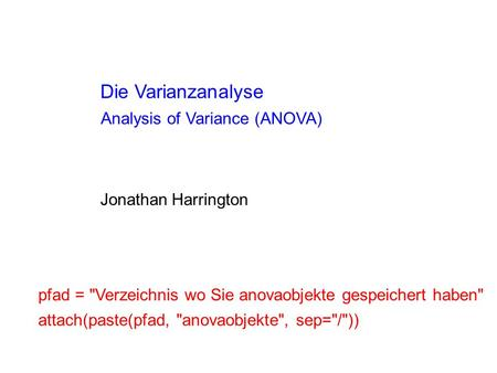 Die Varianzanalyse Analysis of Variance (ANOVA) Jonathan Harrington