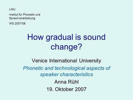 How gradual is sound change? Venice International University Phonetic and technological aspects of speaker characteristics Anna Rühl 19. Oktober 2007 LMU.