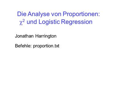2 und Logistic Regression Jonathan Harrington Die Analyse von Proportionen: Befehle: proportion.txt.