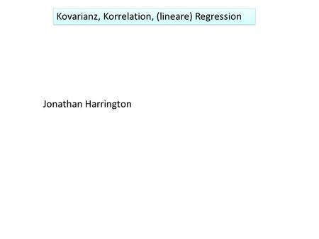 Kovarianz, Korrelation, (lineare) Regression Jonathan Harrington.