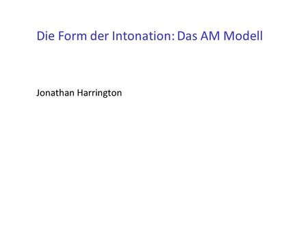 Die Form der Intonation: Das AM Modell Jonathan Harrington.