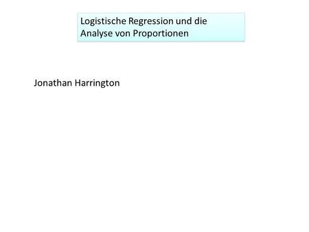 Logistische Regression und die Analyse von Proportionen Jonathan Harrington.