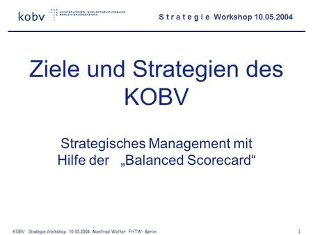 S t r a t e g i e Workshop 10.05.2004 KOBV Strategie Workshop 10.05.2004 Manfred Walter FHTW- Berlin 1 Ziele und Strategien des KOBV Strategisches Management.
