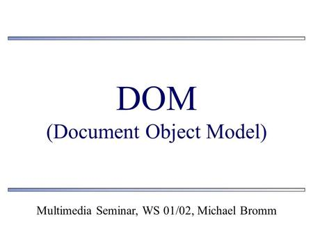 DOM (Document Object Model) Multimedia Seminar, WS 01/02, Michael Bromm.